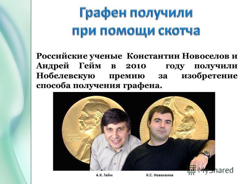 Российские ученые Константин Новоселов и Андрей Гейм в 2010 году получили Нобелевскую премию за изобретение способа получения графена. А.К. ГеймК.С. Новоселов