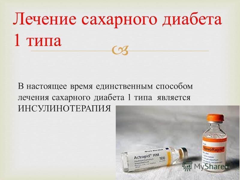 В настоящее время единственным способом лечения сахарного диабета 1 типа является ИНСУЛИНОТЕРАПИЯ Лечение сахарного диабета 1 типа