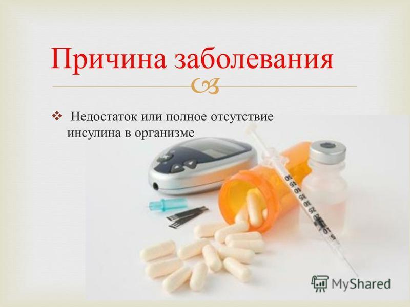 Недостаток или полное отсутствие инсулина в организме Причина заболевания