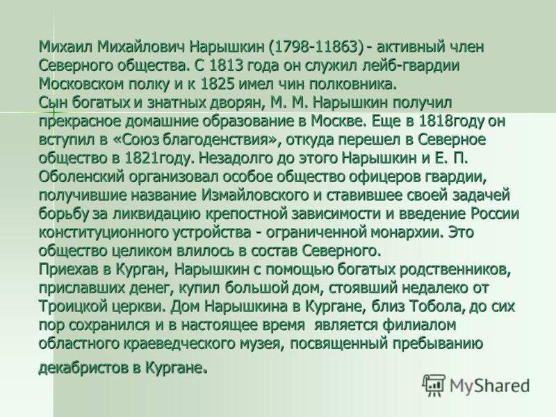 Михаил Михайлович Нарышкин (1798-11863) - активный член Северного общества. С 1813 года он служил лейб-гвардии Московском полку и к 1825 имел чин полковника. Сын богатых и знатных дворян, М. М. Нарышкин получил прекрасное домашние образование в Москв