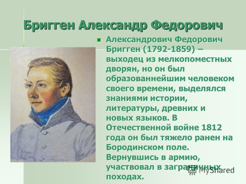 Бригген Александр Федорович Александрович Федорович Бригген (1792-1859) – выходец из мелкопоместных дворян, но он был образованнейшим человеком своего времени, выделялся знаниями истории, литературы, древних и новых языков. В Отечественной войне 1812