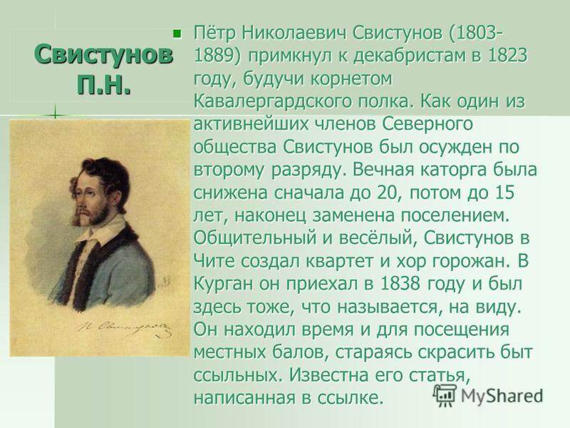 Свистунов П.Н. Пётр Николаевич Свистунов (1803- 1889) примкнул к декабристам в 1823 году, будучи корнетом Кавалергардского полка. Как один из активнейших членов Северного общества Свистунов был осужден по второму разряду. Вечная каторга была снижена