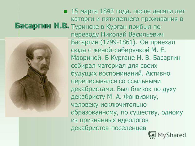 Басаргин Н.В. 15 марта 1842 года, после десяти лет каторги и пятилетнего проживания в Туринске в Курган прибыл по переводу Николай Васильевич Басаргин (1799-1861). Он приехал сюда с женой-сибирячкой М. Е. Мавриной. В Кургане Н. В. Басаргин собирал ма