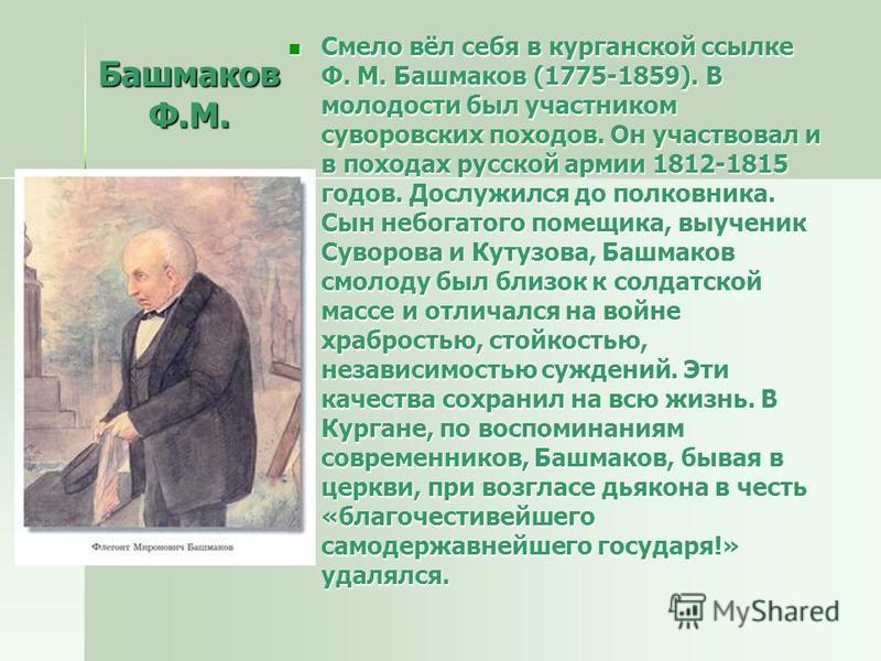 Башмаков Ф.М. Смело вёл себя в курганской ссылке Ф. М. Башмаков (1775-1859). В молодости был участником суворовских походов. Он участвовал и в походах русской армии 1812-1815 годов. Дослужился до полковника. Сын небогатого помещика, выученик Суворова