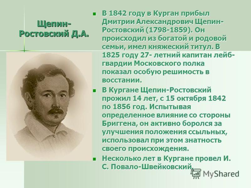 Щепин- Ростовский Д.А. В 1842 году в Курган прибыл Дмитрии Александрович Щепин- Ростовский (1798-1859). Он происходил из богатой и родовой семьи, имел княжеский титул. В 1825 году 27- летний капитан лейб- гвардии Московского полка показал особую реши