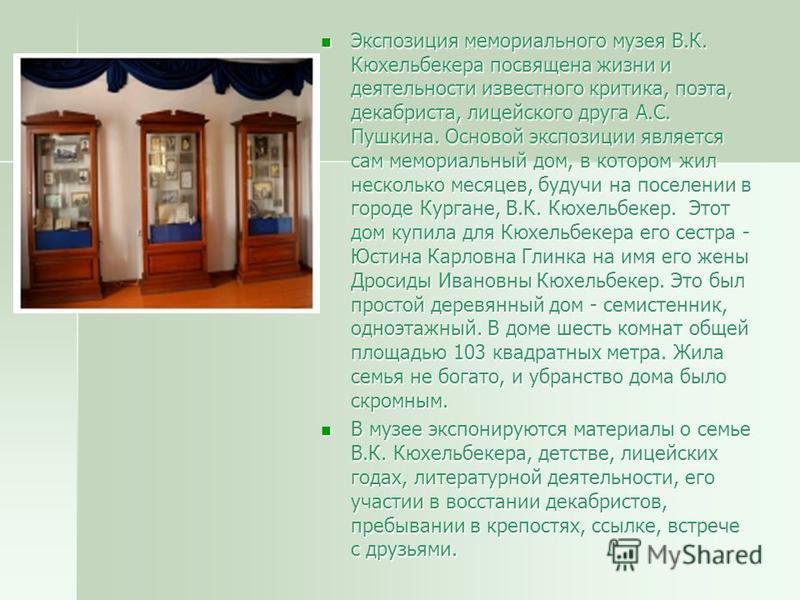 Экспозиция мемориального музея В.К. Кюхельбекера посвящена жизни и деятельности известного критика, поэта, декабриста, лицейского друга А.С. Пушкина. Основой экспозиции является сам мемориальный дом, в котором жил несколько месяцев, будучи на поселен