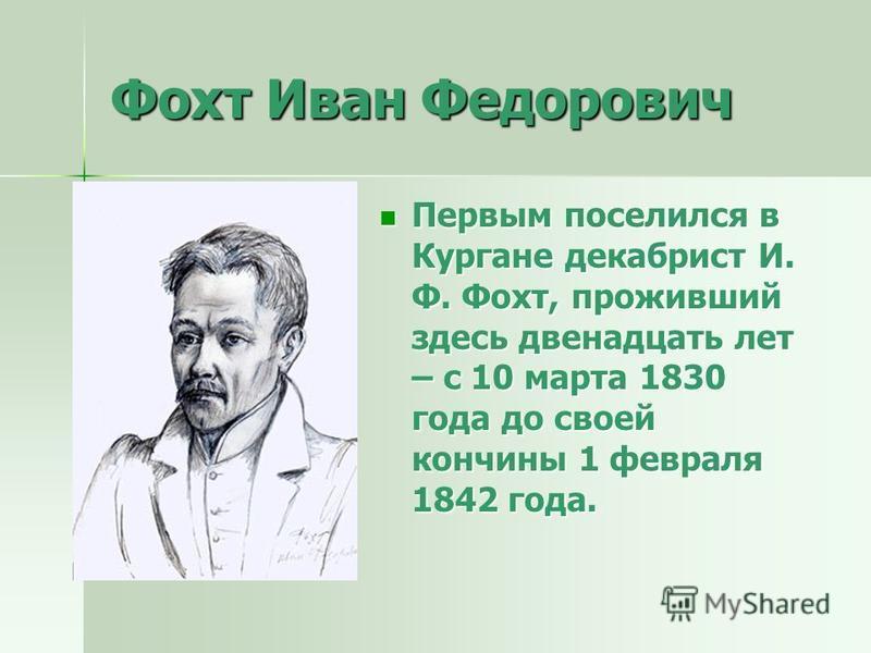 Фохт Иван Федорович Первым поселился в Кургане декабрист И. Ф. Фохт, проживший здесь двенадцать лет – с 10 марта 1830 года до своей кончины 1 февраля 1842 года. Первым поселился в Кургане декабрист И. Ф. Фохт, проживший здесь двенадцать лет – с 10 ма