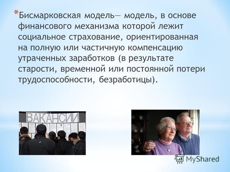 * Бисмарковская модель модель, в основе финансового механизма которой лежит социальное страхование, ориентированная на полную или частичную компенсацию утраченных заработков (в результате старости, временной или постоянной потери трудоспособности, бе