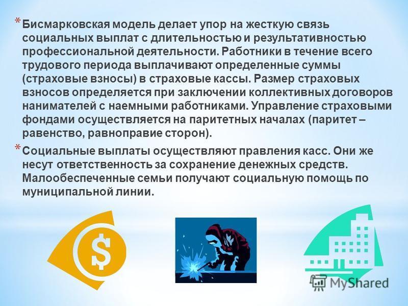 * Бисмарковская модель делает упор на жесткую связь социальных выплат с длительностью и результативностью профессиональной деятельности. Работники в течение всего трудового периода выплачивают определенные суммы (страховые взносы) в страховые кассы.