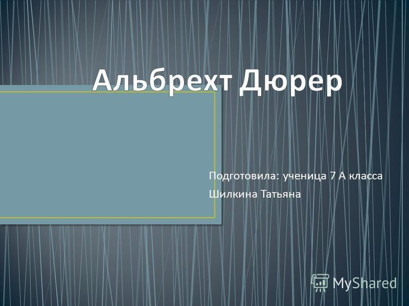 Подготовила : ученица 7 А класса Шилкина Татьяна