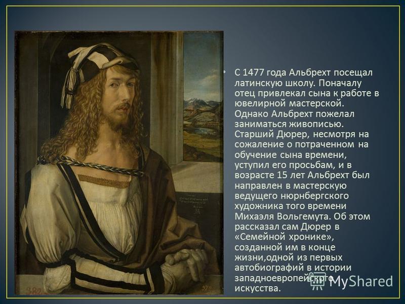 C 1477 года Альбрехт посещал латинскую школу. Поначалу отец привлекал сына к работе в ювелирной мастерской. Однако Альбрехт пожелал заниматься живописью. Старший Дюрер, несмотря на сожаление о потраченном на обучение сына времени, уступил его просьба