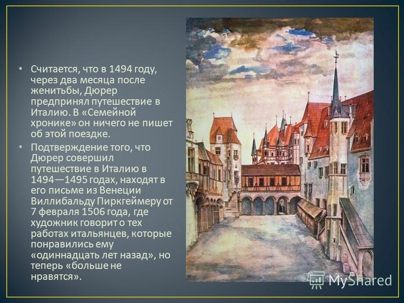 Считается, что в 1494 году, через два месяца после женитьбы, Дюрер предпринял путешествие в Италию. В « Семейной хронике » он ничего не пишет об этой поездке. Подтверждение того, что Дюрер совершил путешествие в Италию в 14941495 годах, находят в его