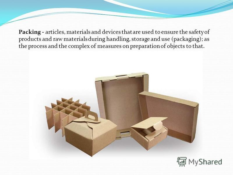 Packing - articles, materials and devices that are used to ensure the safety of products and raw materials during handling, storage and use (packaging); as the process and the complex of measures on preparation of objects to that.