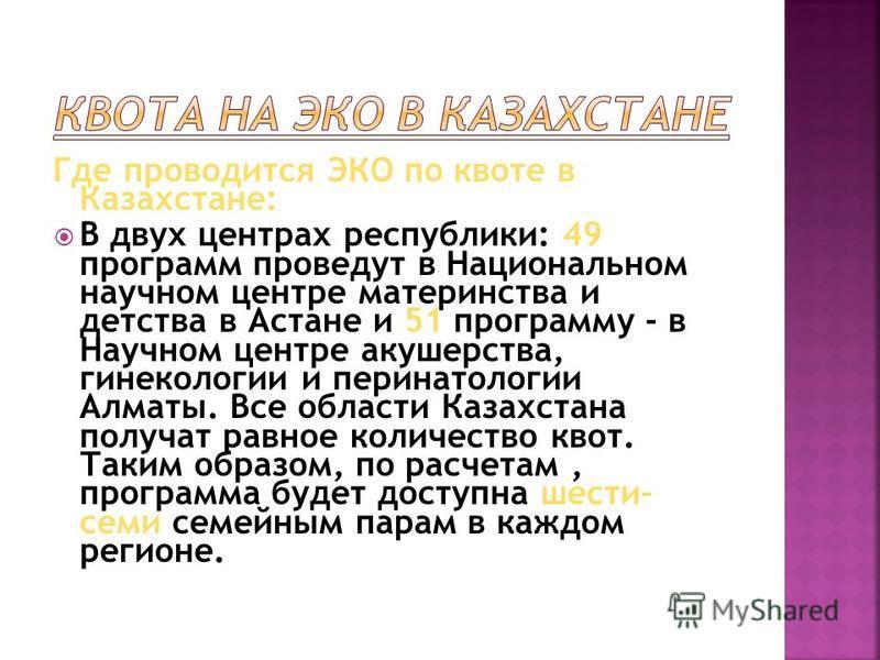 Где проводится ЭКО по квоте в Казахстане: В двух центрах республики: 49 программ проведут в Национальном научном центре материнства и детства в Астане и 51 программу - в Научном центре акушерства, гинекологии и перинатологии Алматы. Все области Казах