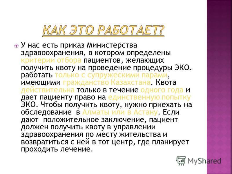 У нас есть приказ Министерства здравоохранения, в котором определены критерии отбора пациентов, желающих получить квоту на проведение процедуры ЭКО. работать только с супружескими парами, имеющими гражданство Казахстана. Квота действительна только в