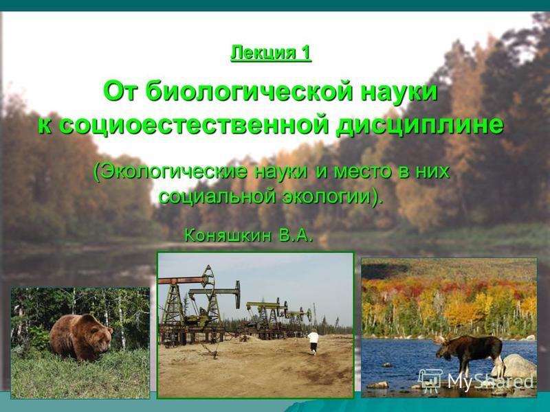 Коняшкин В.А. 1 Лекция 1 От биологической науки к социоестественной дисциплине (Экологические науки и место в них социальной экологии). Коняшкин В.А.