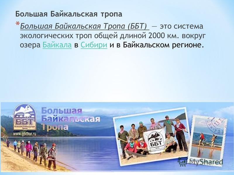 Большая Байкальская тропа * Большая Байкальская Тропа (ББТ) это система экологических троп общей длиной 2000 км. вокруг озера Байкала в Сибири и в Байкальском регионе.Байкала Сибири