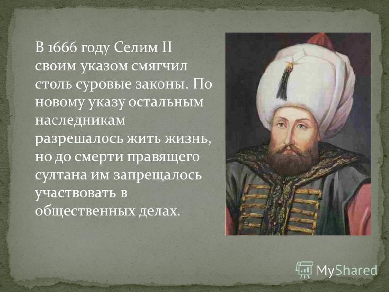 В 1666 году Селим II своим указом смягчил столь суровые законы. По новому указу остальным наследникам разрешалось жить жизнь, но до смерти правящего султана им запрещалось участвовать в общественных делах.