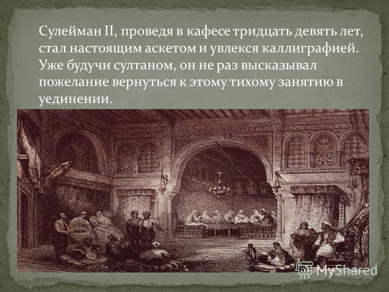 Сулейман II, проведя в кафе се тридцать девять лет, стал настоящим аскетом и увлекся каллиграфией. Уже будучи султаном, он не раз высказывал пожелание вернуться к этому тихому занятию в уединении.