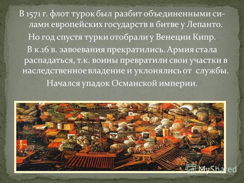 В 1571 г. флот турок был разбит объединенными силами европейских государств в битве у Лепанто. Но год спустя турки отобрали у Венеции Кипр. В к.16 в. завоевания прекратились. Армия стала распадаться, т.к. воины превратили свои участки в наследственно