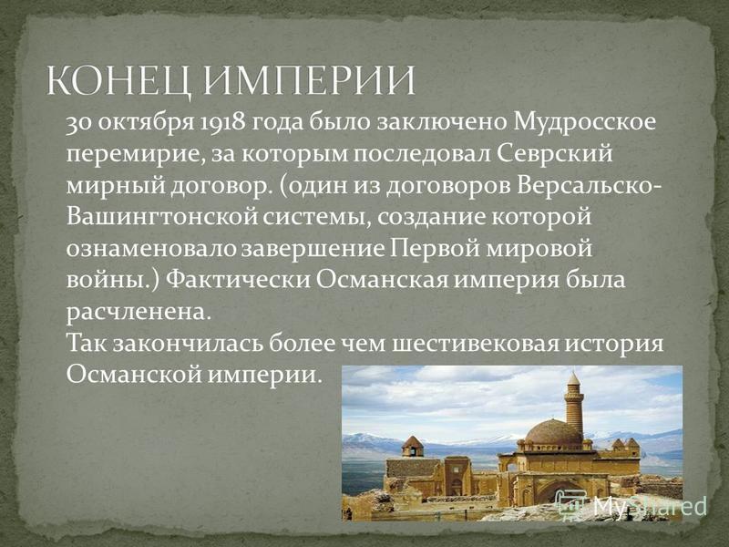 30 октября 1918 года было заключено Мудросское перемирие, за которым последовал Севрский мирный договор. (один из договоров Версальско- Вашингтонской системы, создание которой ознаменовало завершение Первой мировой войны.) Фактически Османская импери
