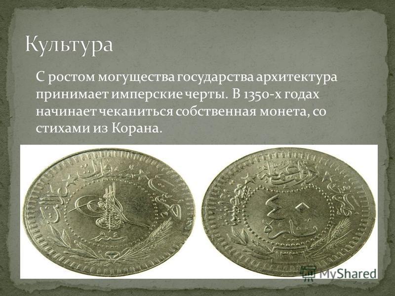 С ростом могущества государства архитектура принимает имперские черты. В 1350-х годах начинает чеканиться собственная монета, со стихами из Корана.