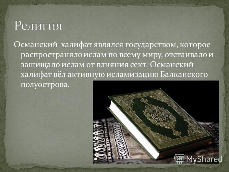 Османский халифат являлся государством, которое распространяло ислам по всему миру, отстаивало и защищало ислам от влияния сект. Османский халифат вёл активную исламизацию Балканского полуострова.