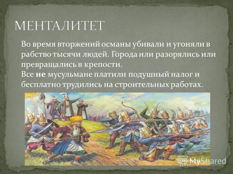 Во время вторжений османы убивали и угоняли в рабство тысячи людей. Города или разорялись или превращались в крепости. Все не мусульмане платили подушный налог и бесплатно трудились на строительных работах.