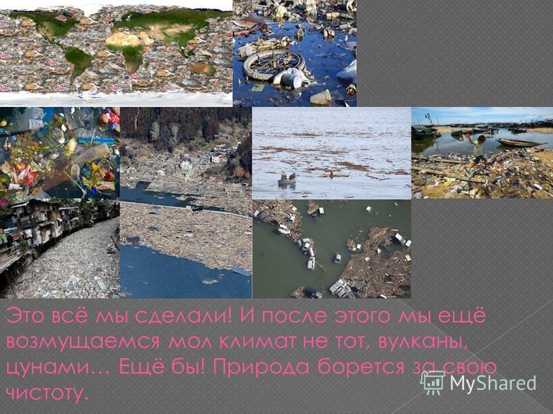 Это всё мы сделали! И после этого мы ещё возмущаемся мол климат не тот, вулканы, цунами… Ещё бы! Природа борется за свою чистоту.
