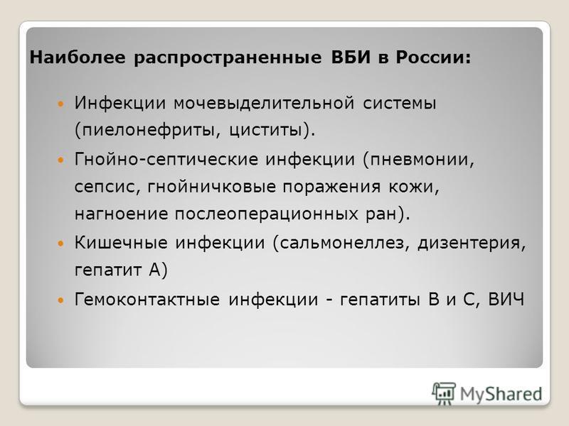 Наиболее распространенные ВБИ в России: Инфекции мочевыделительной системы (пиелонефриты, циститы). Гнойно-септические инфекции (пневмонии, сепсис, гнойничковые поражения кожи, нагноение послеоперационных ран). Кишечные инфекции (сальмонеллез, дизент