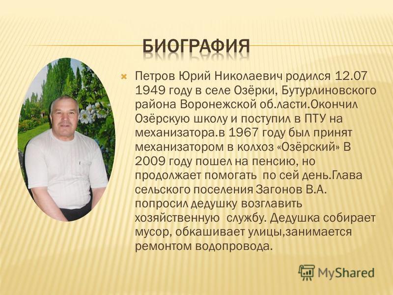Петров Юрий Николаевич родился 12.07 1949 году в селе Озёрки, Бутурлиновского района Воронежской об.ласти.Окончил Озёрскую школу и поступил в ПТУ на механизатора.в 1967 году был принят механизатором в колхоз «Озёрский» В 2009 году пошел на пенсию, но