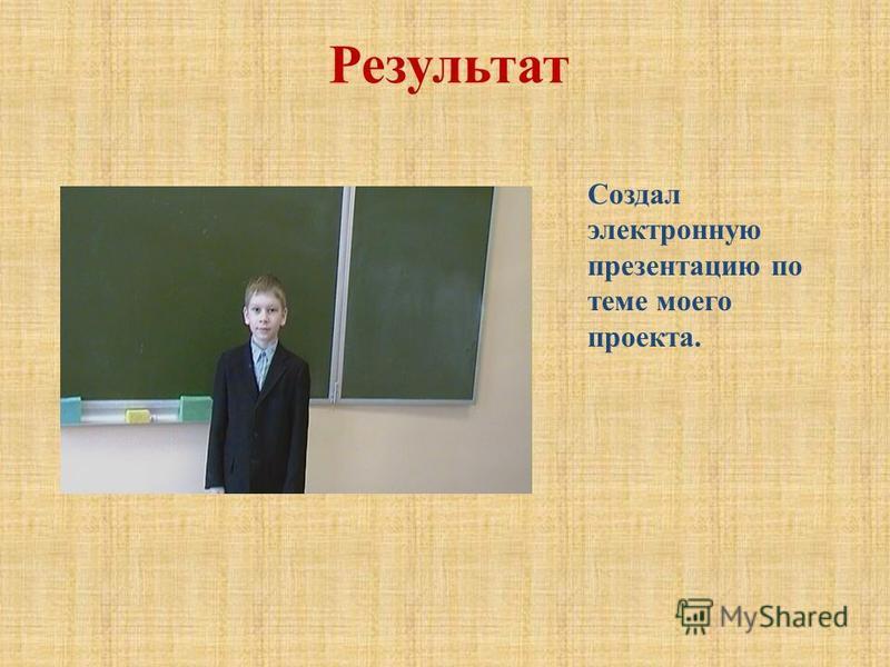 Результат Создал электронную презентацию по теме моего проекта.
