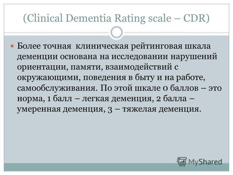 (Clinical Dementia Rating scale – CDR) Более точная клиническая рейтинговая шкала деменции основана на исследовании нарушений ориентации, памяти, взаимодействий с окружающими, поведения в быту и на работе, самообслуживания. По этой шкале 0 баллов – э