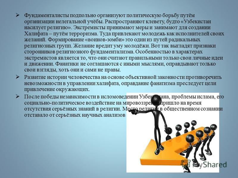 Фундаменталисты подпольно организуют политическую борьбу путём организации нелегальной учёбы. Распространяют клевету, будто «Узбекистан насилует религию». Экстремисты принимают меры и занимают для создании Халифата – путём терроризма. Туда привлекают