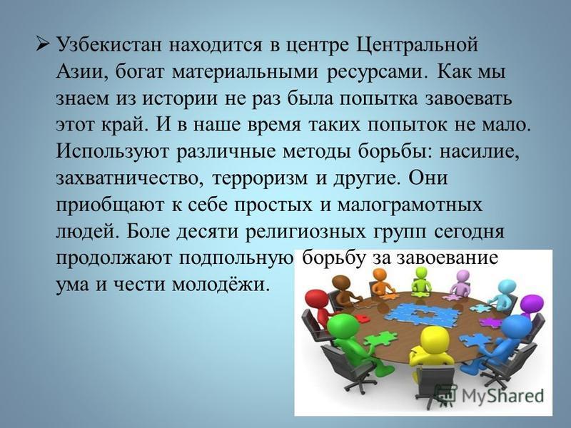 Узбекистан находится в центре Центральной Азии, богат материальными ресурсами. Как мы знаем из истории не раз была попытка завоевать этот край. И в наше время таких попыток не мало. Используют различные методы борьбы: насилие, захватничество, террори