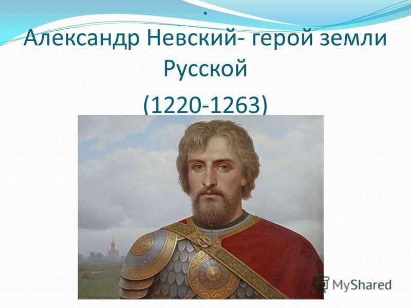 . Александр Невский- герой земли Русской (1220-1263)