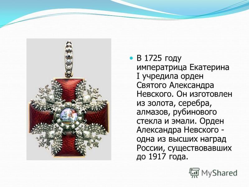 В 1725 году императрица Екатерина I учредила орден Святого Александра Невского. Он изготовлен из золота, серебра, алмазов, рубинового стекла и эмали. Орден Александра Невского - одна из высших наград России, существовавших до 1917 года.