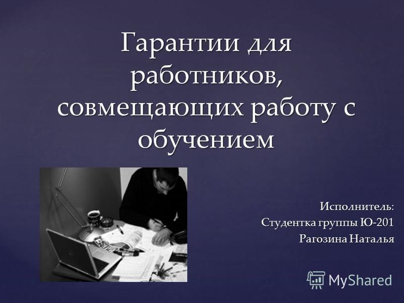Исполнитель: Студентка группы Ю-201 Рагозина Наталья Гарантии для работников, совмещающих работу с обучением