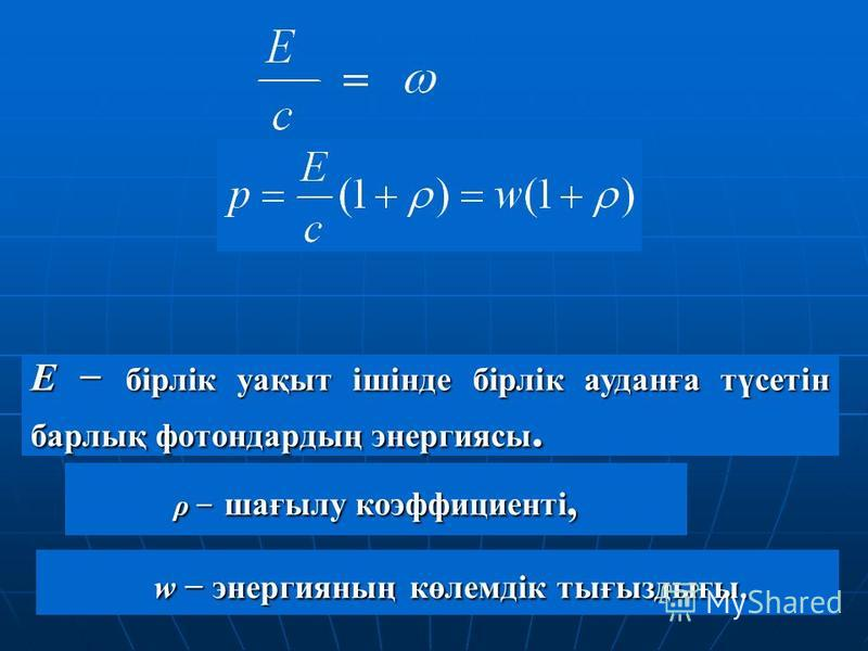 Е бірлік уақыт ішінде бірлік ауданға түсетін барлық фотондардың энергиясы. ρ шағылу коэффициенті, w энергияның көлемдік тығыздығы. w энергияның көлемдік тығыздығы.