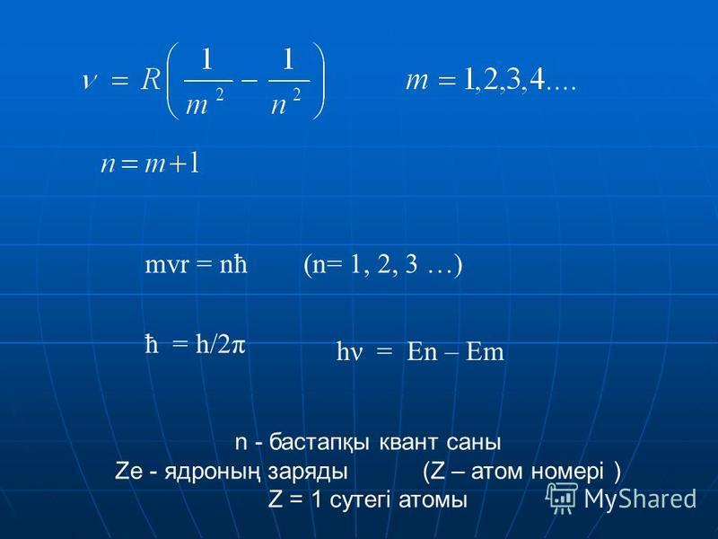 mvr = nħ (n= 1, 2, 3 …) ħ = h/2π hν = En – Em n - бастапқы квант саны Ze - ядроның заряды (Z – атом номері ) Z = 1 сутегі атомы