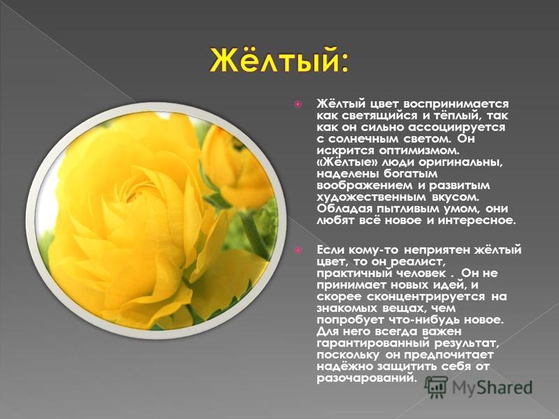 Жёлтый цвет воспринимается как светящийся и тёплый, так как он сильно ассоциируется с солнечным светом. Он искрится оптимизмом. «Жёлтые» люди оригинальны, наделены богатым воображением и развитым художественным вкусом. Обладая пытливым умом, они любя