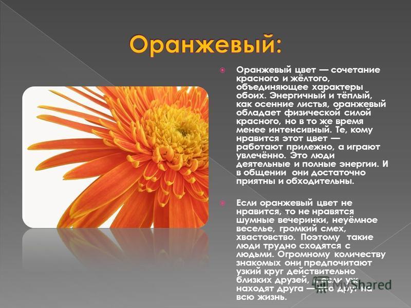 Оранжевый цвет сочетание красного и жёлтого, объединяющее характеры обоих. Энергичный и тёплый, как осенние листья, оранжевый обладает физической силой красного, но в то же время менее интенсивный. Те, кому нравится этот цвет работают прилежно, а игр