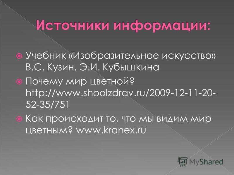 Учебник «Изобразительное искусство» В.С. Кузин, Э.И. Кубышкина Почему мир цветной? http://www.shoolzdrav.ru/2009-12-11-20- 52-35/751 Как происходит то, что мы видим мир цветным? www.kranex.ru