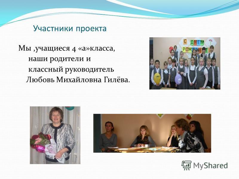 Участники проекта Мы,учащиеся 4 «а»класса, наши родители и классный руководитель Любовь Михайловна Гилёва.