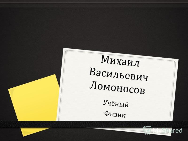Михаил Васильевич Ломоносов Учёный Физик