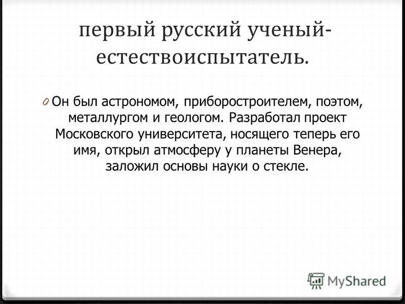 первый русский ученый- естествоиспытатель. 0 Он был астрономом, приборостроителем, поэтом, металлургом и геологом. Разработал проект Московского университета, носящего теперь его имя, открыл атмосферу у планеты Венера, заложил основы науки о стекле.