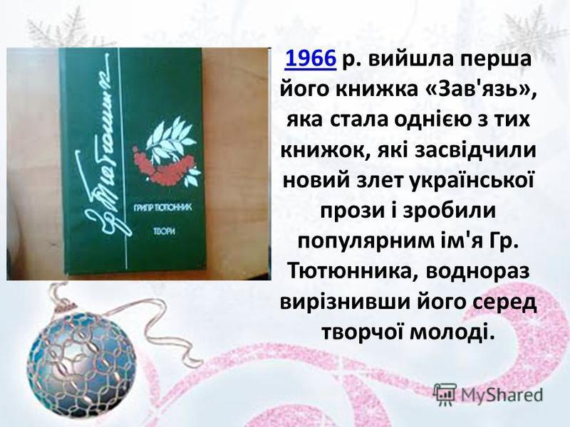 19661966 p. вийшла перша його книжка «Зав'язь», яка стала однією з тих книжок, які засвідчили новий злет української прози і зробили популярним ім'я Гр. Тютюнника, воднораз вирізнивши його серед творчої молоді.