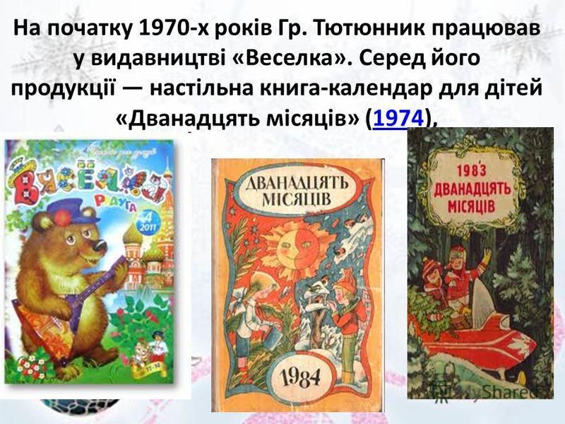 На початку 1970-х років Гр. Тютюнник працював у видавництві «Веселка». Серед його продукції настільна книга-календар для дітей «Дванадцять місяців» (1974),1974