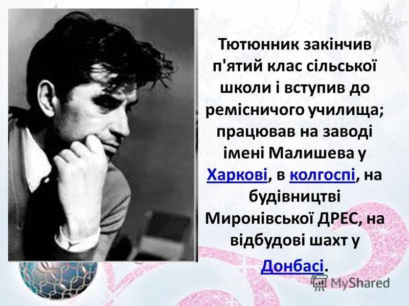 Тютюнник закінчив п'ятий клас сільської школи і вступив до ремісничого училища; працював на заводі імені Малишева у Харкові, в колгоспі, на будівництві Миронівської ДРЕС, на відбудові шахт у Донбасі. Харковіколгоспі Донбасі