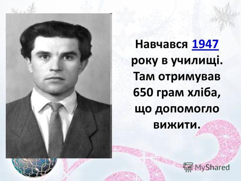 Навчався 1947 року в училищі. Там отримував 650 грам хліба, що допомогло вижити.1947